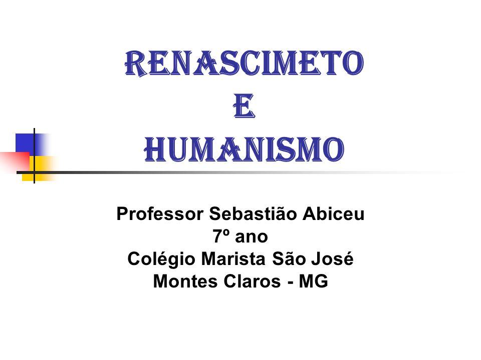 RENASCIMETO E HUMANISMO Professor Sebastião Abiceu 7º ano Colégio Marista São José Montes Claros - MG