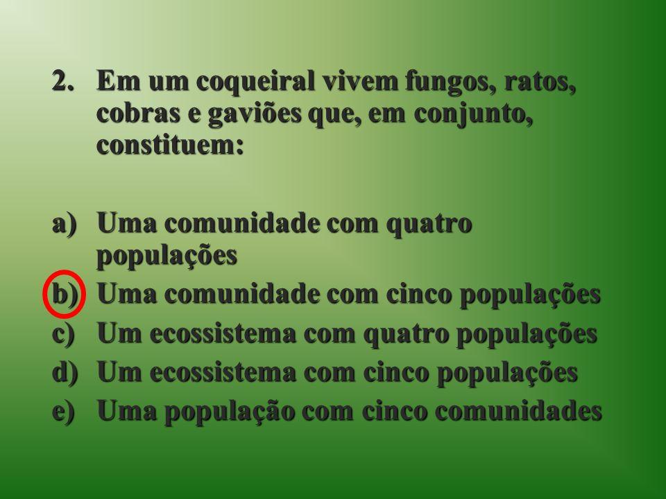 2.Em um coqueiral vivem fungos, ratos, cobras e gaviões que, em conjunto, constituem: a)Uma comunidade com quatro populações b)Uma comunidade com cinco populações c)Um ecossistema com quatro populações d)Um ecossistema com cinco populações e)Uma população com cinco comunidades