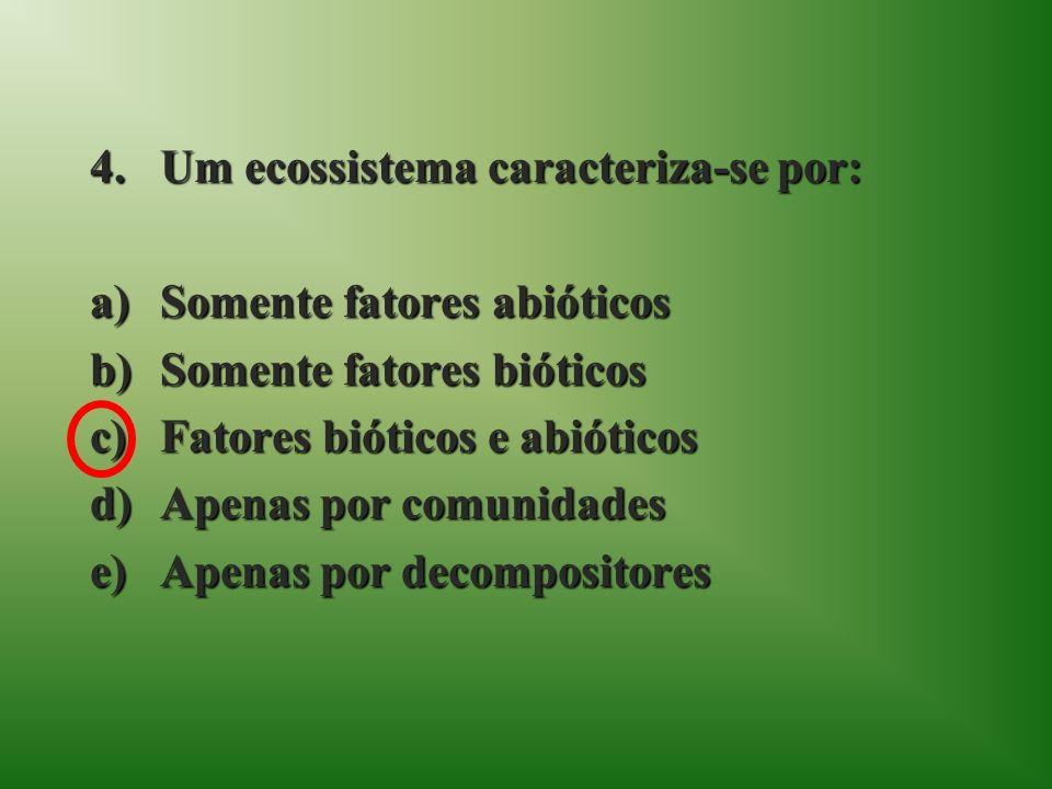 4.Um ecossistema caracteriza-se por: a)Somente fatores abióticos b)Somente fatores bióticos c)Fatores bióticos e abióticos d)Apenas por comunidades e)Apenas por decompositores