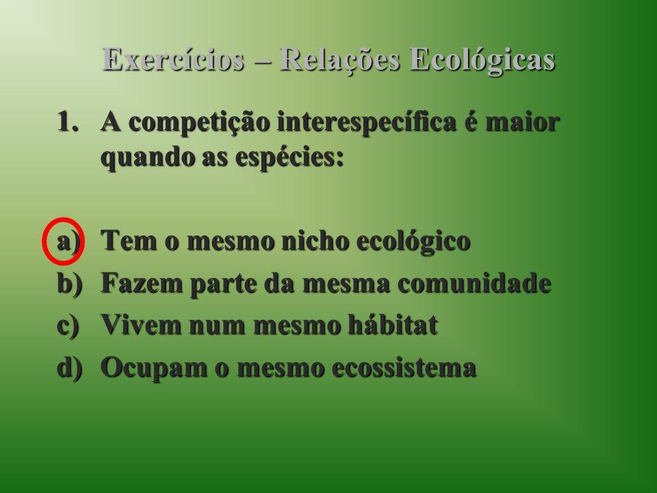 Exercícios – Relações Ecológicas 1.A competição interespecífica é maior quando as espécies: a)Tem o mesmo nicho ecológico b)Fazem parte da mesma comunidade c)Vivem num mesmo hábitat d)Ocupam o mesmo ecossistema