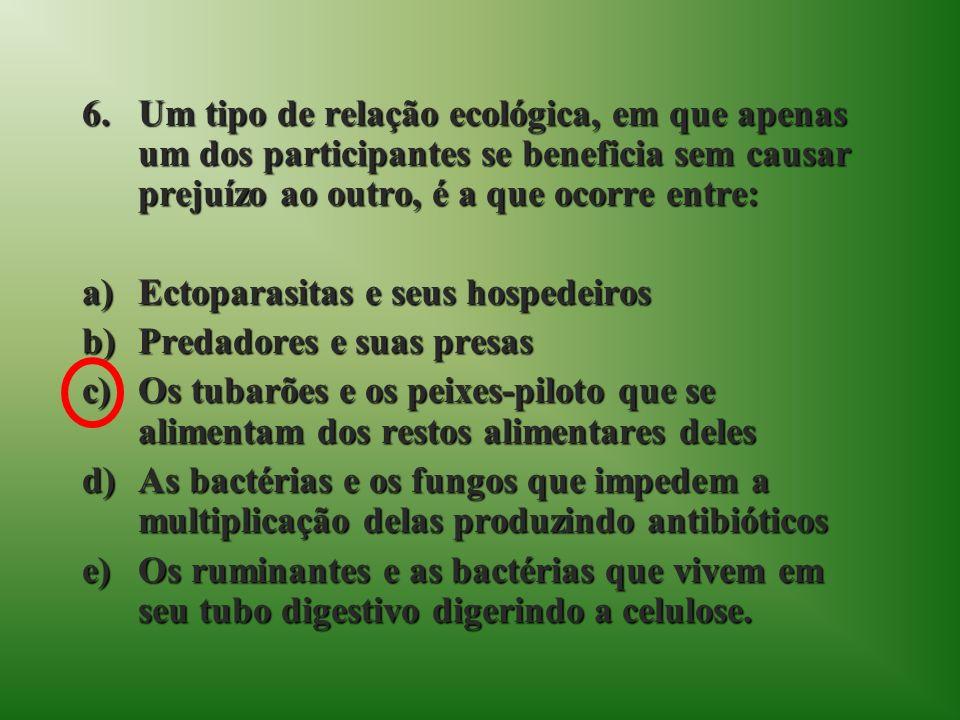6.Um tipo de relação ecológica, em que apenas um dos participantes se beneficia sem causar prejuízo ao outro, é a que ocorre entre: a)Ectoparasitas e