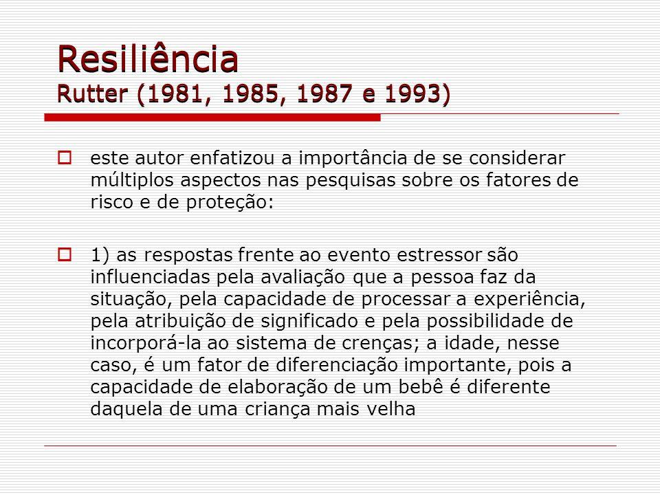 Resiliência Rutter (1981, 1985, 1987 e 1993) este autor enfatizou a importância de se considerar múltiplos aspectos nas pesquisas sobre os fatores de
