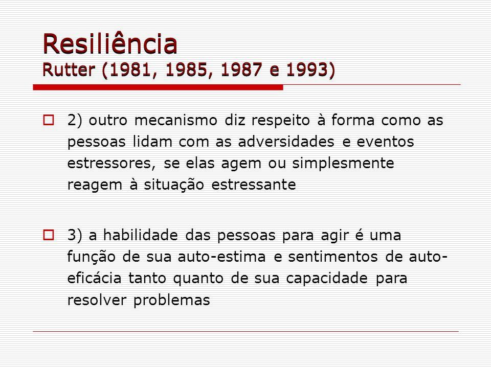 Resiliência Rutter (1981, 1985, 1987 e 1993) 2) outro mecanismo diz respeito à forma como as pessoas lidam com as adversidades e eventos estressores,