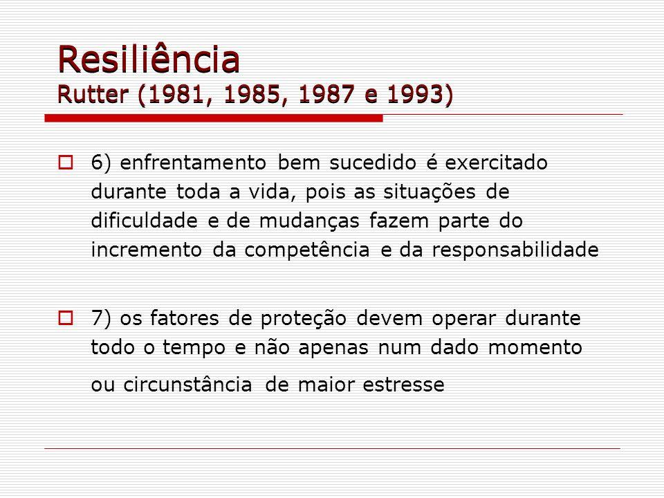 Resiliência Rutter (1981, 1985, 1987 e 1993) 6) enfrentamento bem sucedido é exercitado durante toda a vida, pois as situações de dificuldade e de mud