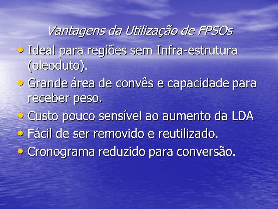 Vantagens da Utilização de FPSOs Ideal para regiões sem Infra-estrutura (oleoduto). Ideal para regiões sem Infra-estrutura (oleoduto). Grande área de