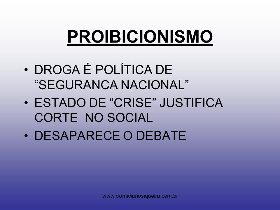 www.domicianosiqueira.com.br PROIBICIONISMO DROGA É POLÍTICA DE SEGURANCA NACIONAL ESTADO DE CRISE JUSTIFICA CORTE NO SOCIAL DESAPARECE O DEBATE