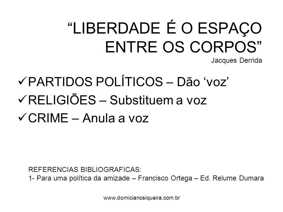 LIBERDADE É O ESPAÇO ENTRE OS CORPOS Jacques Derrida PARTIDOS POLÍTICOS – Dão voz RELIGIÕES – Substituem a voz CRIME – Anula a voz REFERENCIAS BIBLIOGRAFICAS: 1- Para uma política da amizade – Francisco Ortega – Ed.