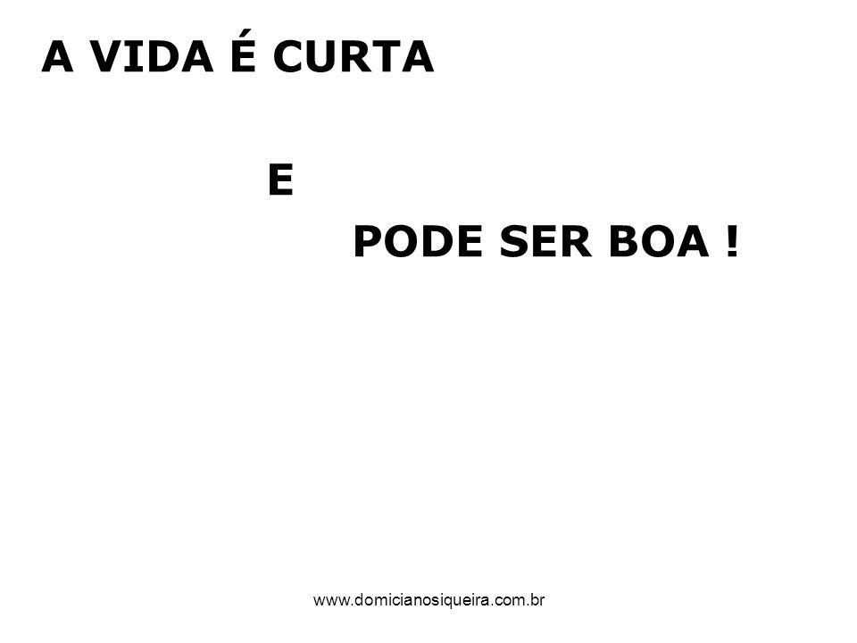 www.domicianosiqueira.com.br A VIDA É CURTA E PODE SER BOA !