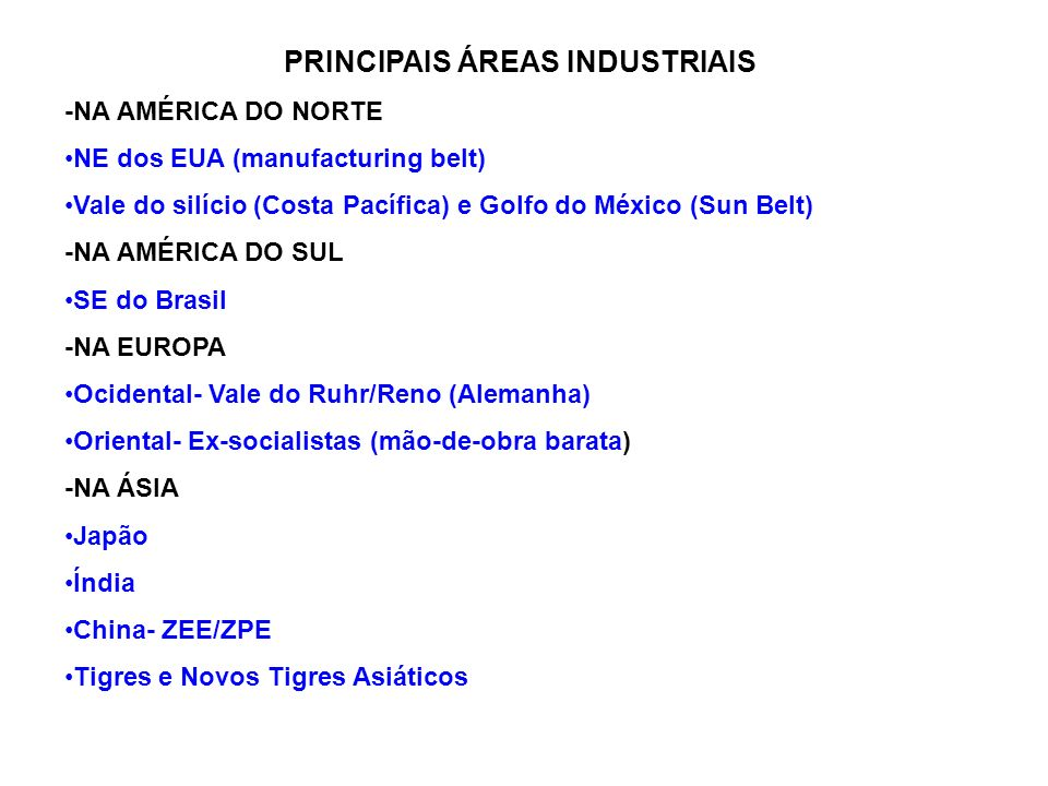 PRINCIPAIS ÁREAS INDUSTRIAIS -NA AMÉRICA DO NORTE NE dos EUA (manufacturing belt) Vale do silício (Costa Pacífica) e Golfo do México (Sun Belt) -NA AM