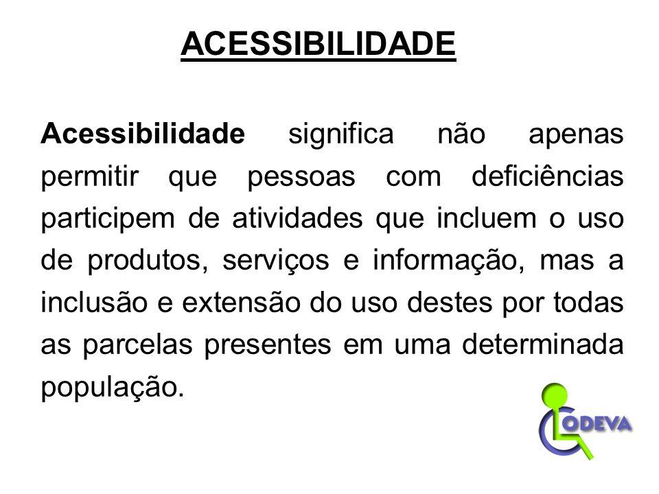 ACESSIBILIDADE Acessibilidade significa não apenas permitir que pessoas com deficiências participem de atividades que incluem o uso de produtos, servi