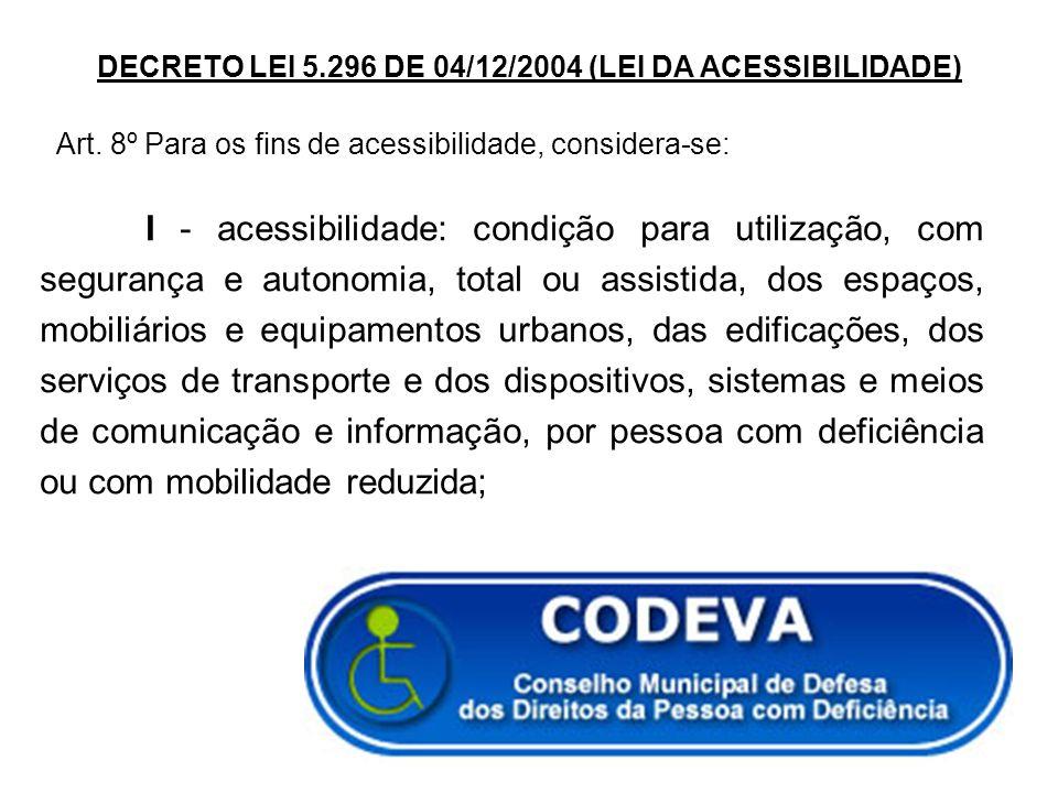DECRETO LEI 5.296 DE 04/12/2004 (LEI DA ACESSIBILIDADE) Art. 8º Para os fins de acessibilidade, considera-se: I - acessibilidade: condição para utiliz