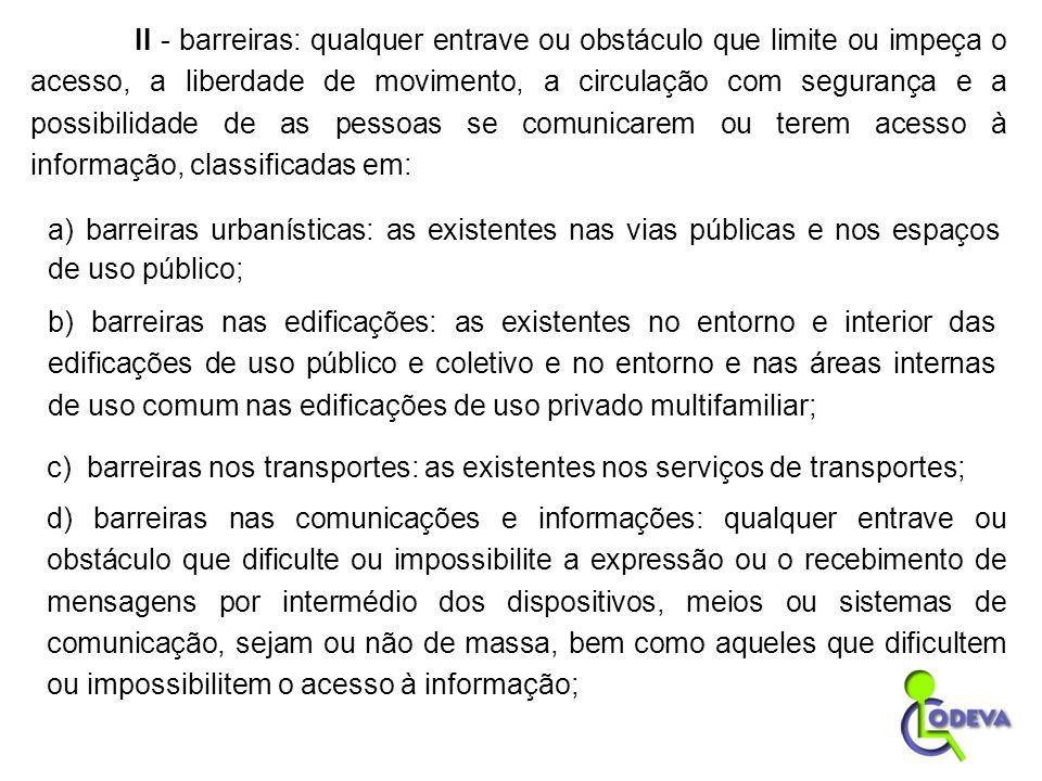 II - barreiras: qualquer entrave ou obstáculo que limite ou impeça o acesso, a liberdade de movimento, a circulação com segurança e a possibilidade de