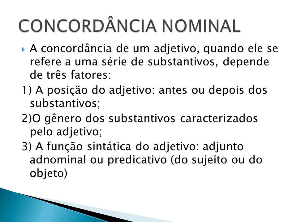 A concordância de um adjetivo, quando ele se refere a uma série de substantivos, depende de três fatores: 1) A posição do adjetivo: antes ou depois do