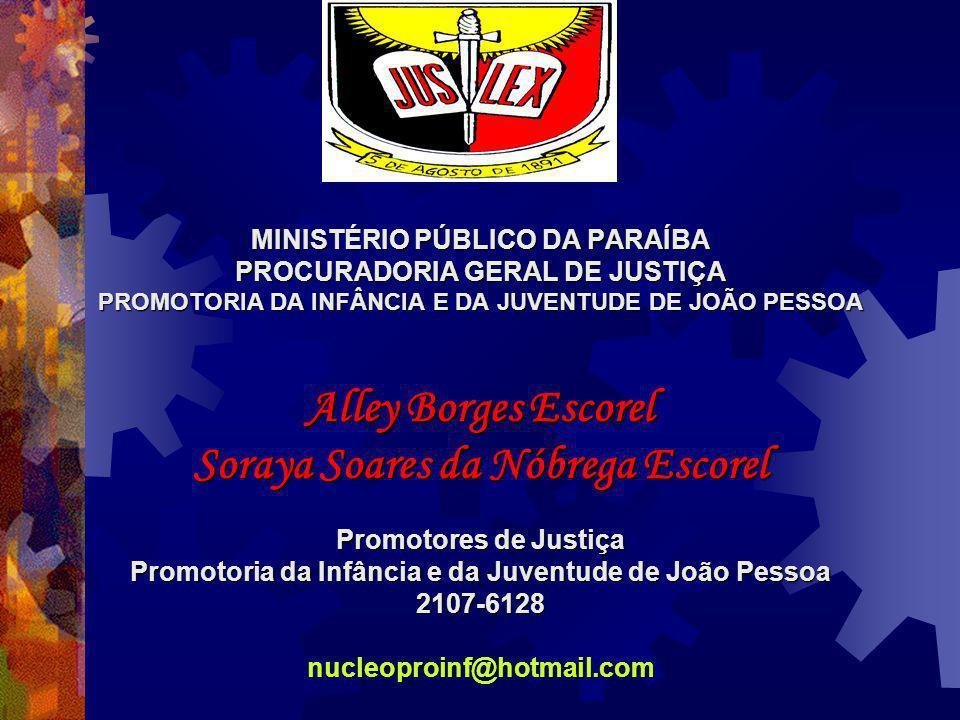 MINISTÉRIO PÚBLICO DA PARAÍBA PROCURADORIA GERAL DE JUSTIÇA PROMOTORIA DA INFÂNCIA E DA JUVENTUDE DE JOÃO PESSOA Alley Borges Escorel Soraya Soares da Nóbrega Escorel Promotores de Justiça Promotoria da Infância e da Juventude de João Pessoa 2107-6128nucleoproinf@hotmail.com