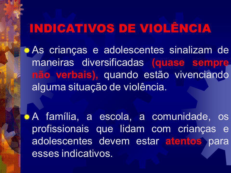 INDICATIVOS DE VIOLÊNCIA As crianças e adolescentes sinalizam de maneiras diversificadas (quase sempre não verbais), quando estão vivenciando alguma situação de violência.