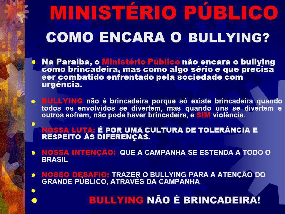 MINISTÉRIO PÚBLICO COMO ENCARA O BULLYING? Na Paraíba, o Ministério Público não encara o bullying como brincadeira, mas como algo sério e que precisa