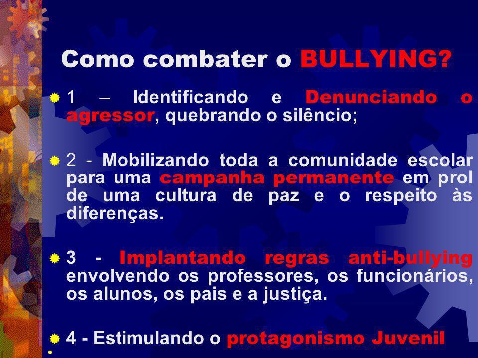 Como combater o BULLYING? 1 – Identificando e Denunciando o agressor, quebrando o silêncio; 2 - Mobilizando toda a comunidade escolar para uma campanh