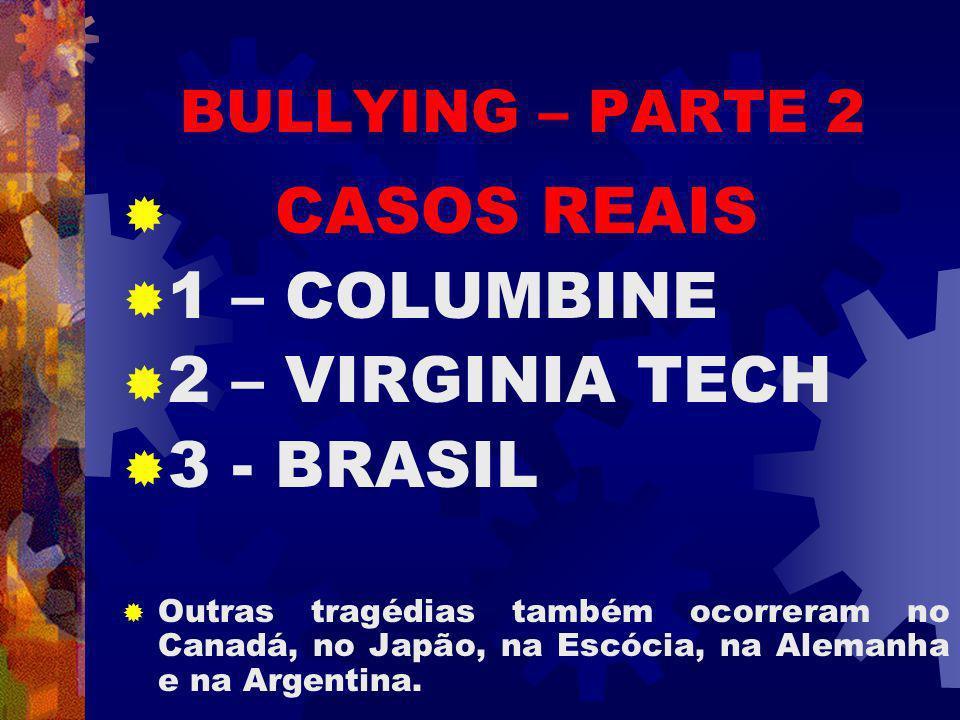 BULLYING – PARTE 2 CASOS REAIS 1 – COLUMBINE 2 – VIRGINIA TECH 3 - BRASIL Outras tragédias também ocorreram no Canadá, no Japão, na Escócia, na Alemanha e na Argentina.