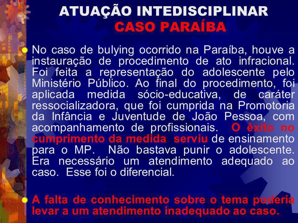 ATUAÇÃO INTEDISCIPLINAR CASO PARAÍBA No caso de bulying ocorrido na Paraíba, houve a instauração de procedimento de ato infracional. Foi feita a repre