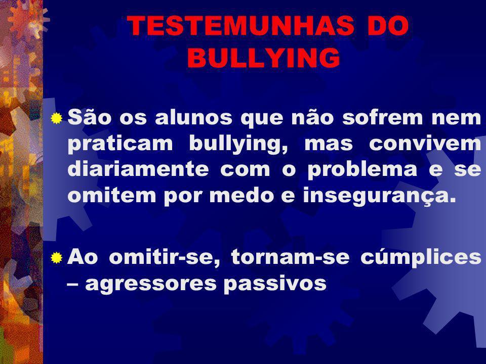 TESTEMUNHAS DO BULLYING São os alunos que não sofrem nem praticam bullying, mas convivem diariamente com o problema e se omitem por medo e insegurança.
