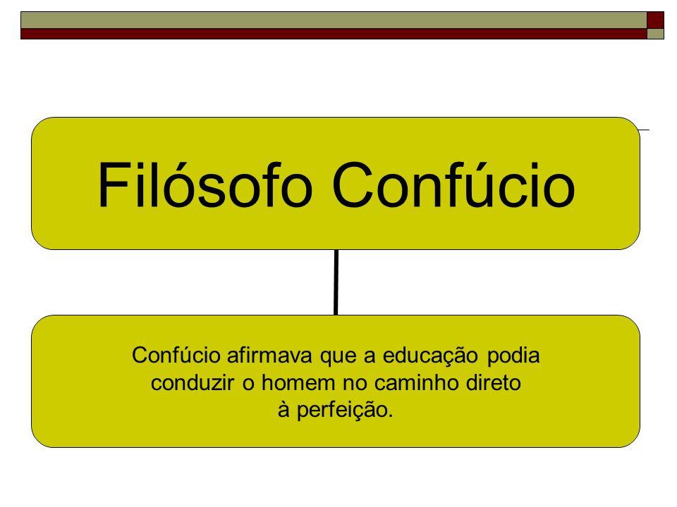 Filósofo Confúcio Confúcio afirmava que a educação podia conduzir o homem no caminho direto à perfeição.