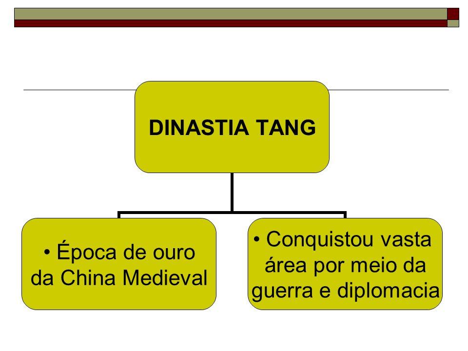 DINASTIA TANG Época de ouro da China Medieval Conquistou vasta área por meio da guerra e diplomacia