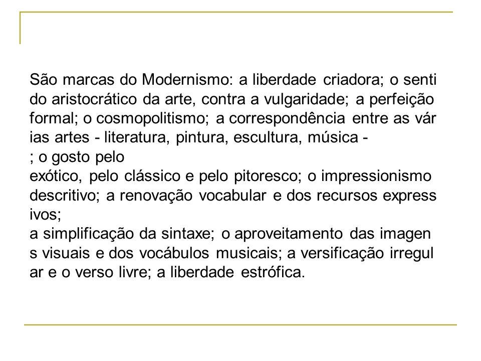São marcas do Modernismo: a liberdade criadora; o senti do aristocrático da arte, contra a vulgaridade; a perfeição formal; o cosmopolitismo; a corres