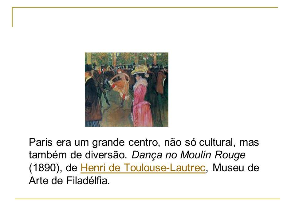 Paris era um grande centro, não só cultural, mas também de diversão. Dança no Moulin Rouge (1890), de Henri de Toulouse-Lautrec, Museu de Arte de Fila