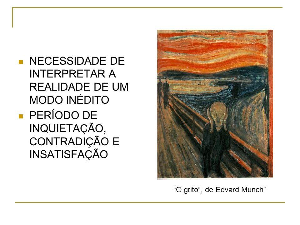 NECESSIDADE DE INTERPRETAR A REALIDADE DE UM MODO INÉDITO PERÍODO DE INQUIETAÇÃO, CONTRADIÇÃO E INSATISFAÇÃO O grito, de Edvard Munch