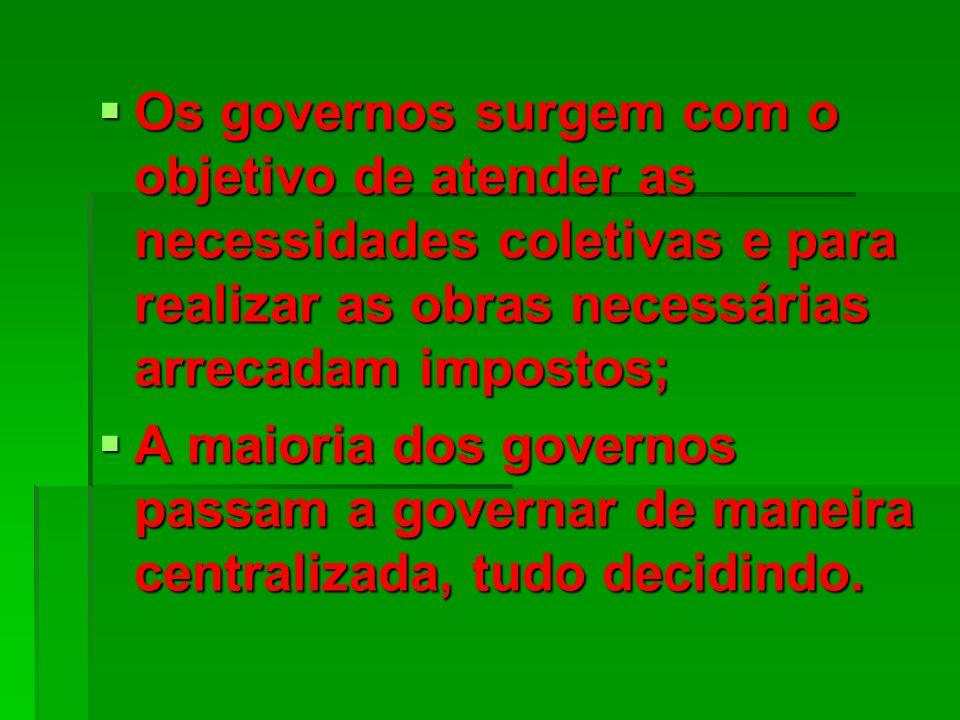 Os governos surgem com o objetivo de atender as necessidades coletivas e para realizar as obras necessárias arrecadam impostos; Os governos surgem com