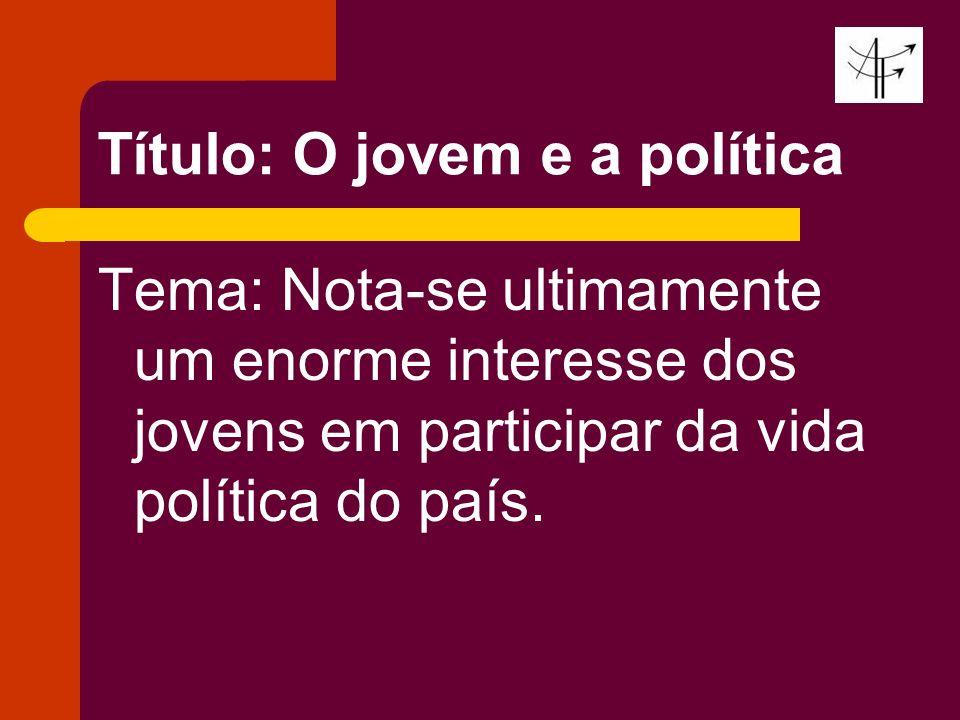 Título: O jovem e a política Tema: Nota-se ultimamente um enorme interesse dos jovens em participar da vida política do país.