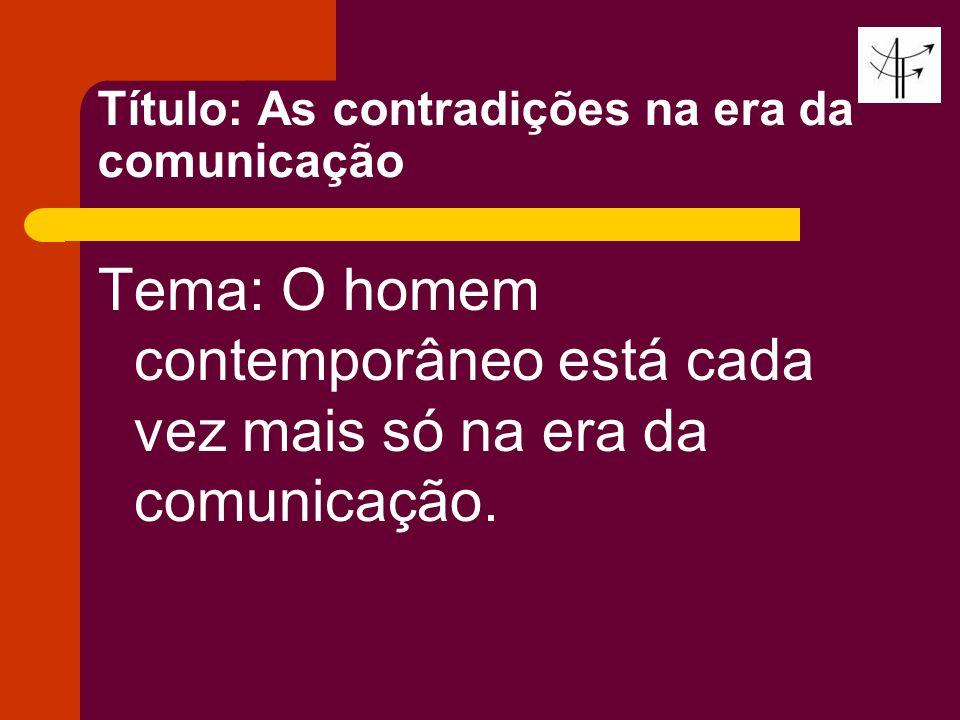 Título: As contradições na era da comunicação Tema: O homem contemporâneo está cada vez mais só na era da comunicação.