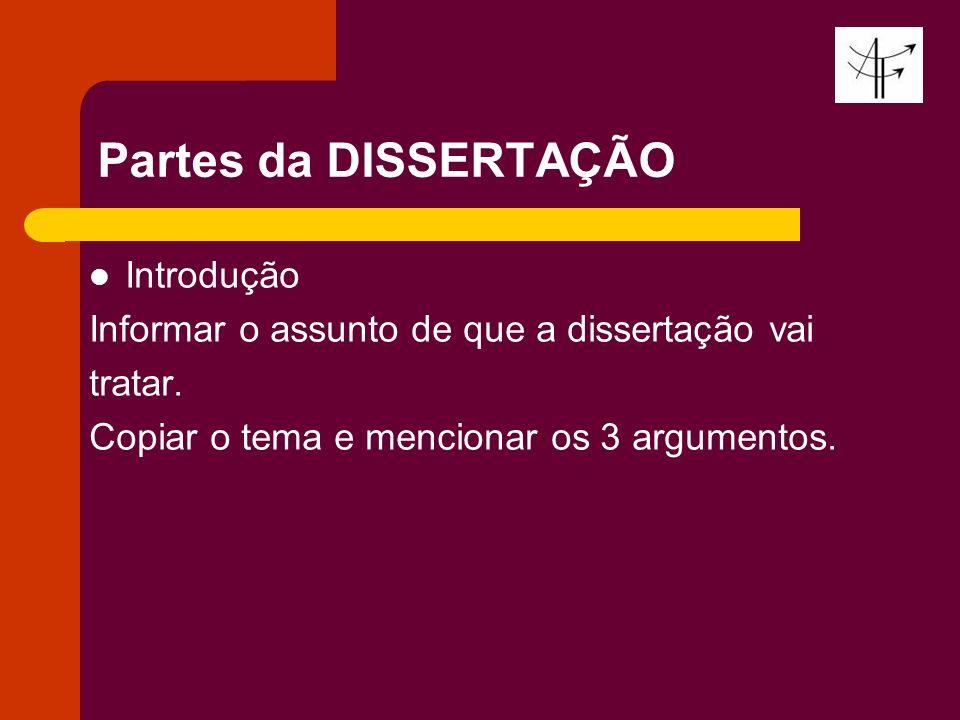 Partes da DISSERTAÇÃO Introdução Informar o assunto de que a dissertação vai tratar. Copiar o tema e mencionar os 3 argumentos.