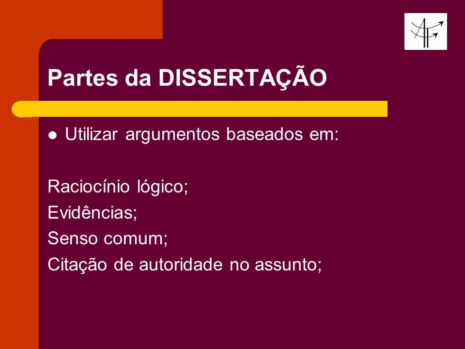 Partes da DISSERTAÇÃO Utilizar argumentos baseados em: Raciocínio lógico; Evidências; Senso comum; Citação de autoridade no assunto;