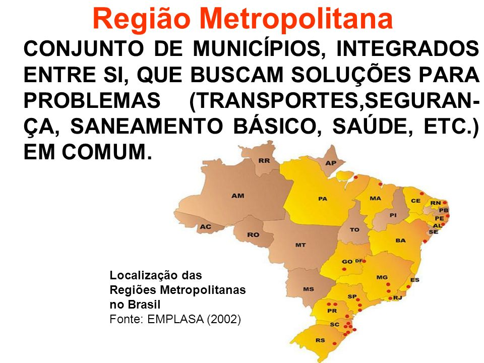Região Metropolitana CONJUNTO DE MUNICÍPIOS, INTEGRADOS ENTRE SI, QUE BUSCAM SOLUÇÕES PARA PROBLEMAS (TRANSPORTES,SEGURAN- ÇA, SANEAMENTO BÁSICO, SAÚD