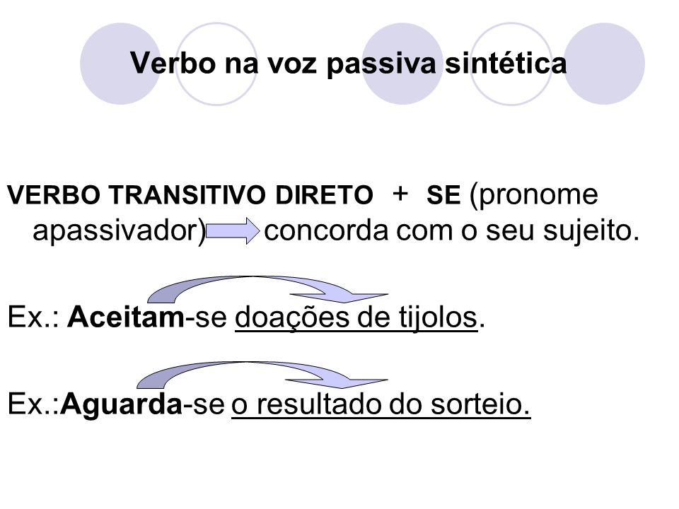 Verbo na voz passiva sintética VERBO TRANSITIVO DIRETO + SE (pronome apassivador) concorda com o seu sujeito. Ex.: Aceitam-se doações de tijolos. Ex.: