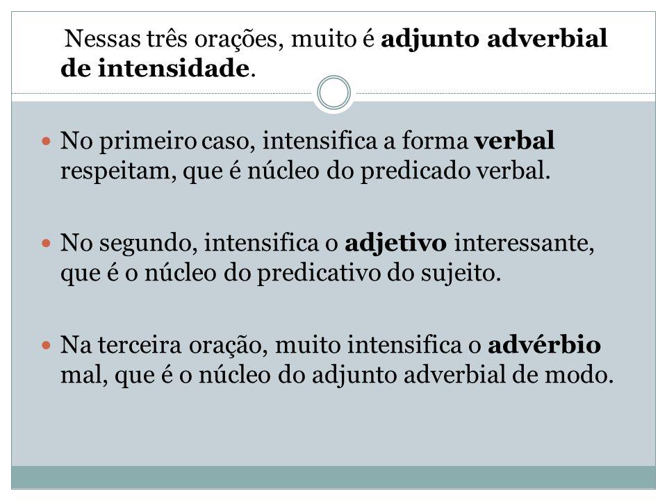 Nessas três orações, muito é adjunto adverbial de intensidade. No primeiro caso, intensifica a forma verbal respeitam, que é núcleo do predicado verba