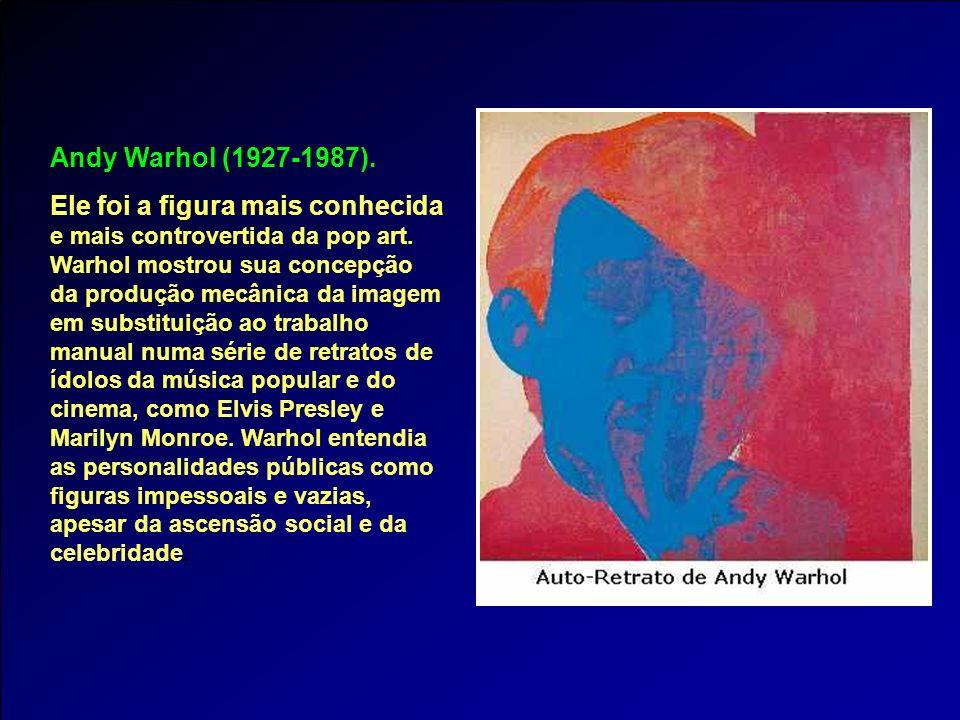 Andy Warhol (1927-1987). Ele foi a figura mais conhecida e mais controvertida da pop art. Warhol mostrou sua concepção da produção mecânica da imagem