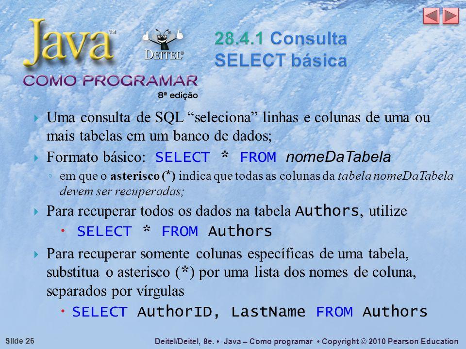 Deitel/Deitel, 8e. Java – Como programar Copyright © 2010 Pearson Education Slide 26 Uma consulta de SQL seleciona linhas e colunas de uma ou mais tab