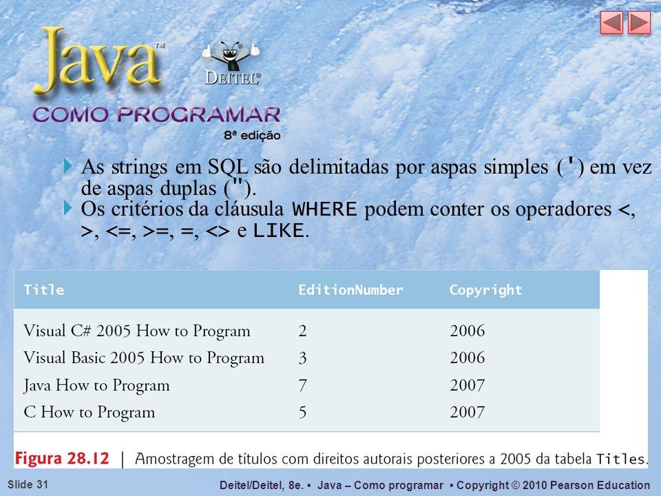 Deitel/Deitel, 8e. Java – Como programar Copyright © 2010 Pearson Education Slide 31 As strings em SQL são delimitadas por aspas simples ( ' ) em vez