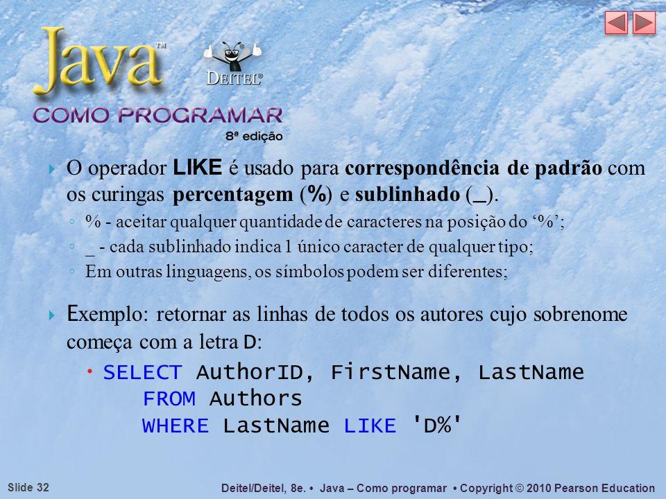 Deitel/Deitel, 8e. Java – Como programar Copyright © 2010 Pearson Education Slide 32 O operador LIKE é usado para correspondência de padrão com os cur