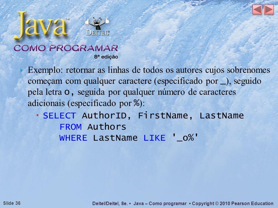 Deitel/Deitel, 8e. Java – Como programar Copyright © 2010 Pearson Education Slide 36 Exemplo: retornar as linhas de todos os autores cujos sobrenomes