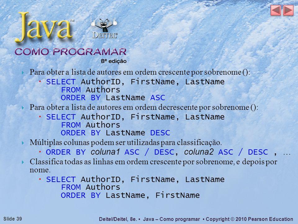 Deitel/Deitel, 8e. Java – Como programar Copyright © 2010 Pearson Education Slide 39 Para obter a lista de autores em ordem crescente por sobrenome ()