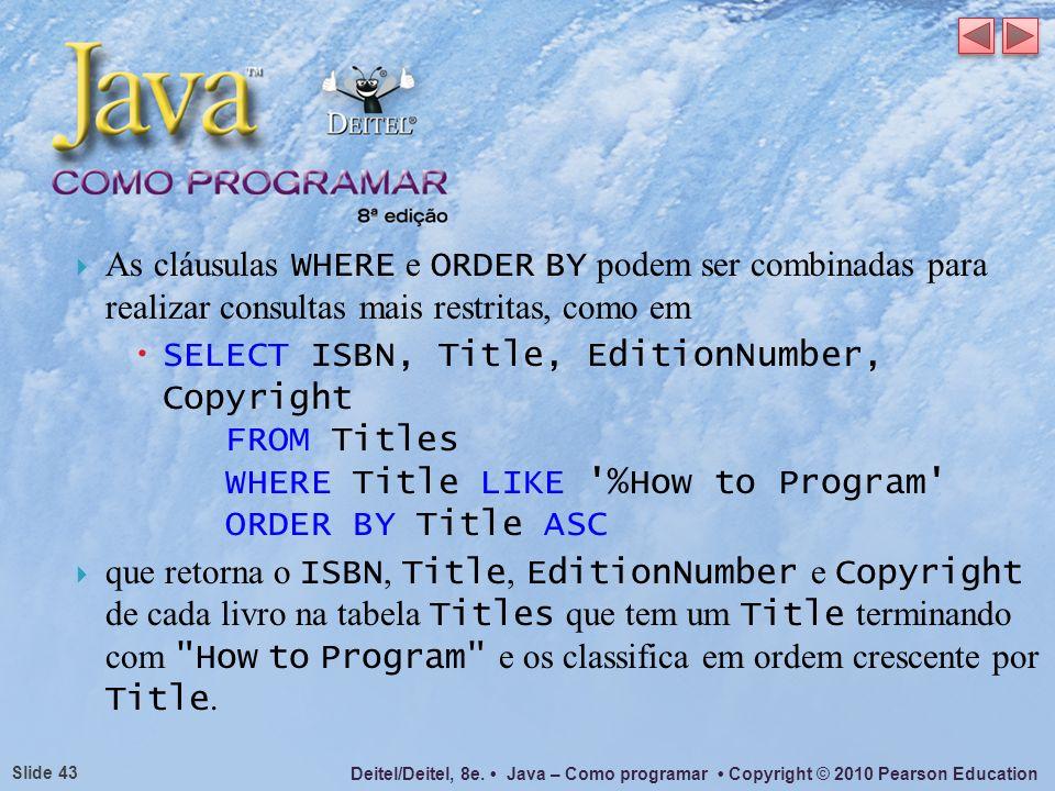 Deitel/Deitel, 8e. Java – Como programar Copyright © 2010 Pearson Education Slide 43 As cláusulas WHERE e ORDER BY podem ser combinadas para realizar