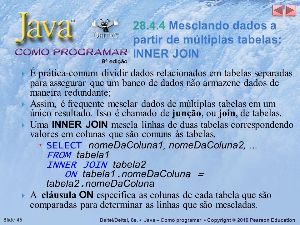 Deitel/Deitel, 8e. Java – Como programar Copyright © 2010 Pearson Education Slide 45 É prática-comum dividir dados relacionados em tabelas separadas p
