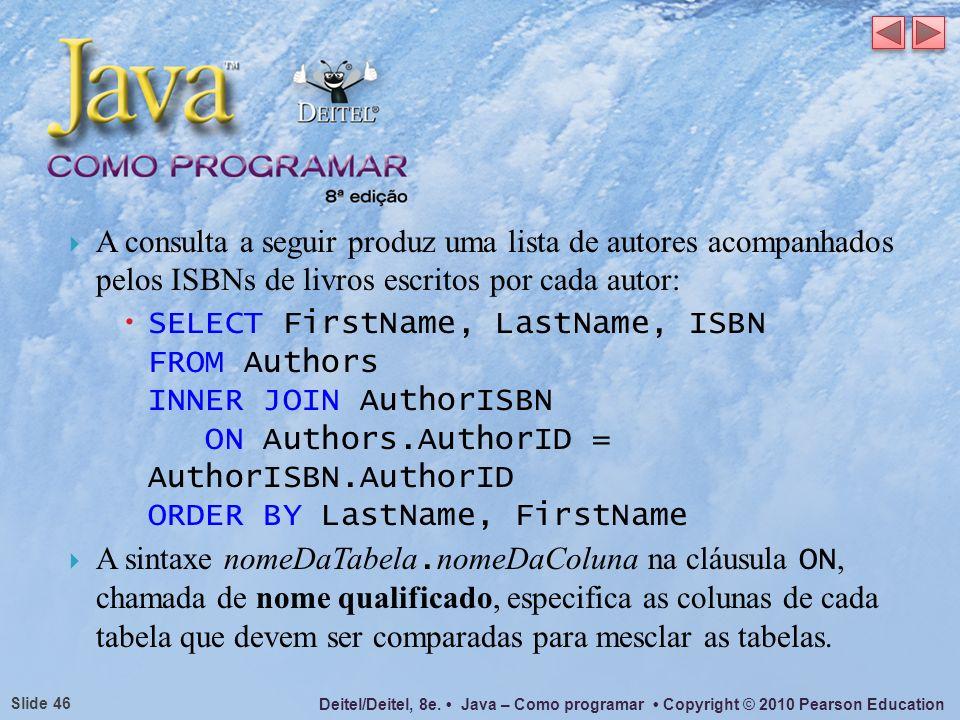 Deitel/Deitel, 8e. Java – Como programar Copyright © 2010 Pearson Education Slide 46 A consulta a seguir produz uma lista de autores acompanhados pelo