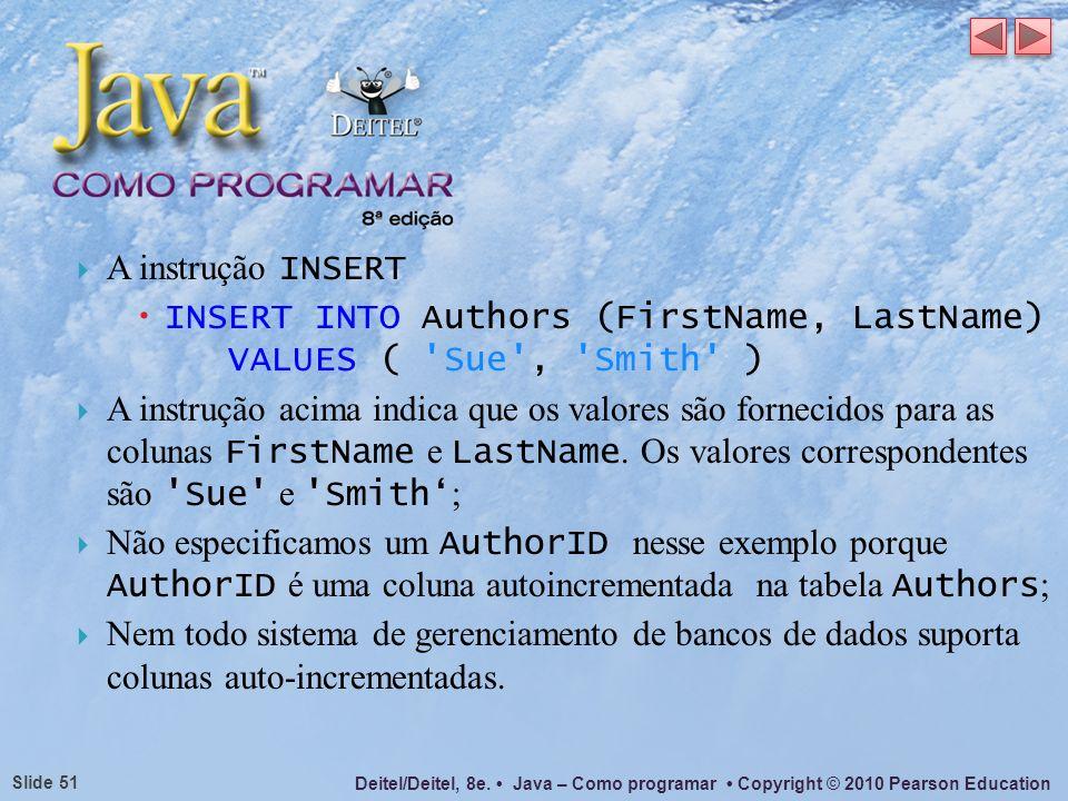 Deitel/Deitel, 8e. Java – Como programar Copyright © 2010 Pearson Education Slide 51 A instrução INSERT INSERT INTO Authors (FirstName, LastName) VALU