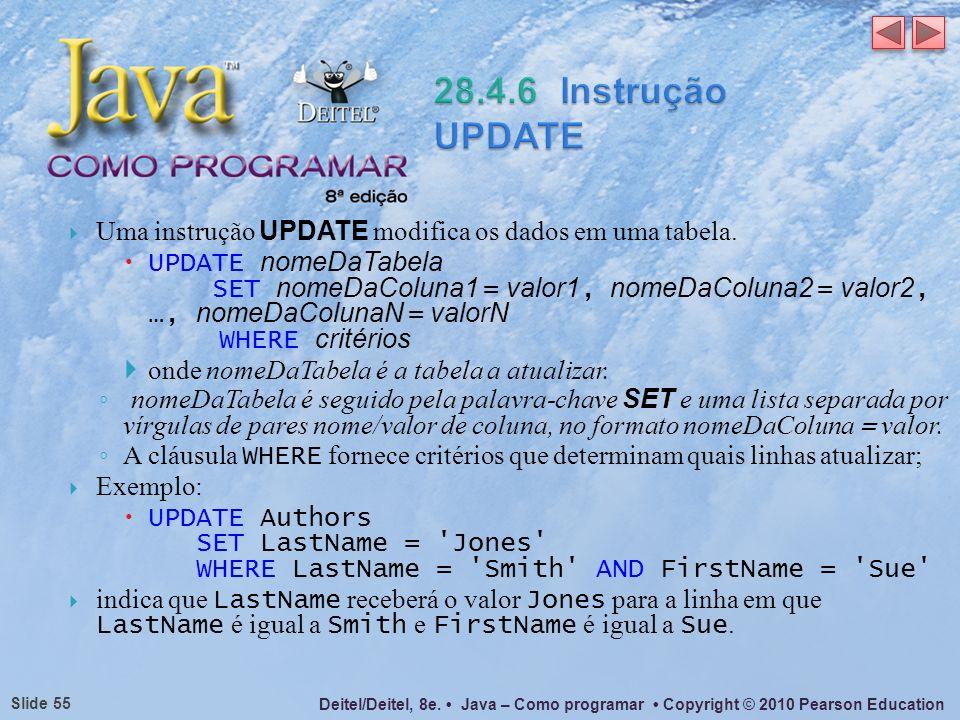 Deitel/Deitel, 8e. Java – Como programar Copyright © 2010 Pearson Education Slide 55 Uma instrução UPDATE modifica os dados em uma tabela. UPDATE nome