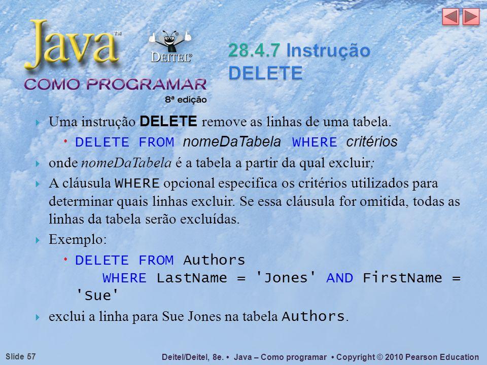 Deitel/Deitel, 8e. Java – Como programar Copyright © 2010 Pearson Education Slide 57 Uma instrução DELETE remove as linhas de uma tabela. DELETE FROM