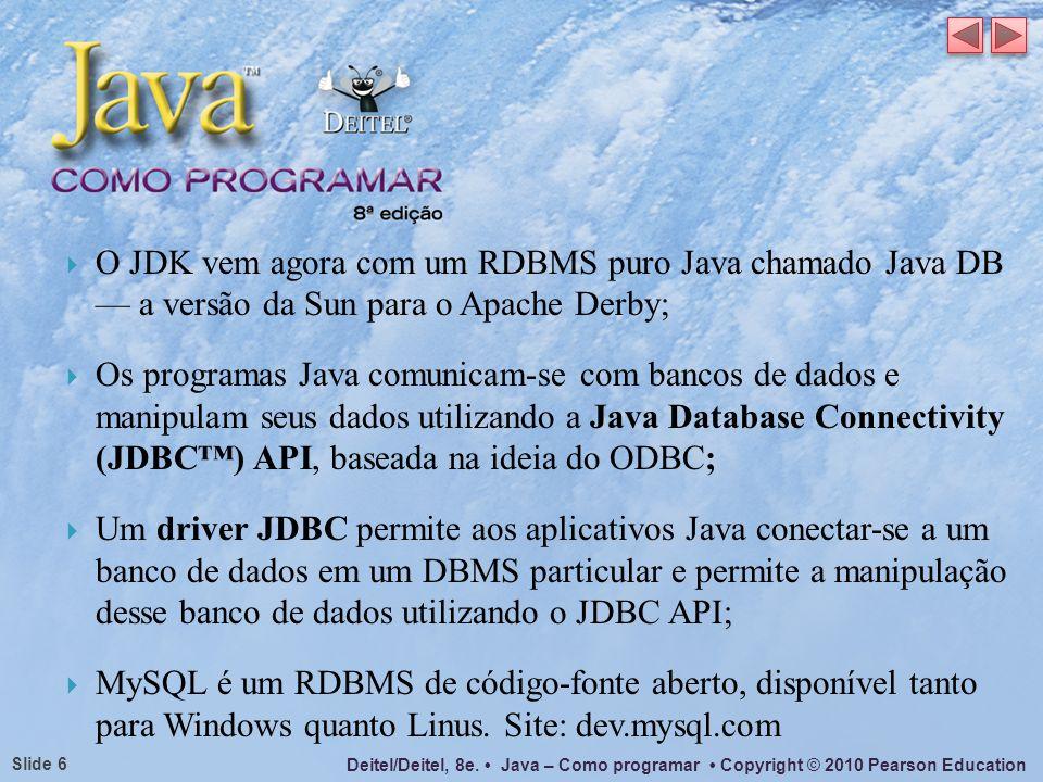 Deitel/Deitel, 8e. Java – Como programar Copyright © 2010 Pearson Education Slide 6 O JDK vem agora com um RDBMS puro Java chamado Java DB a versão da